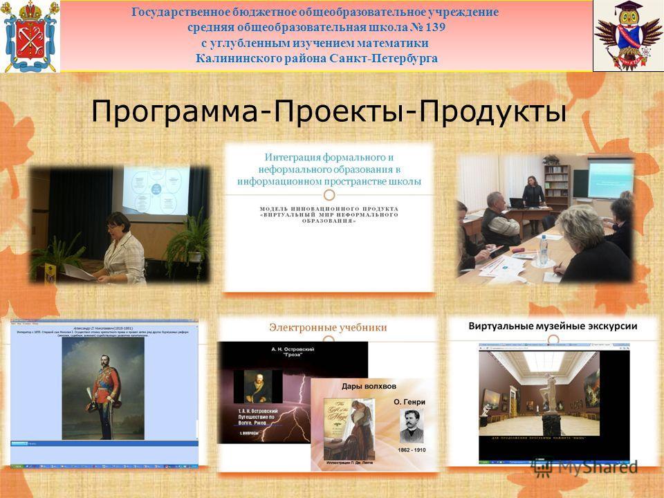 Программа-Проекты-Продукты Государственное бюджетное общеобразовательное учреждение средняя общеобразовательная школа 139 с углубленным изучением математики Калининского района Санкт-Петербурга