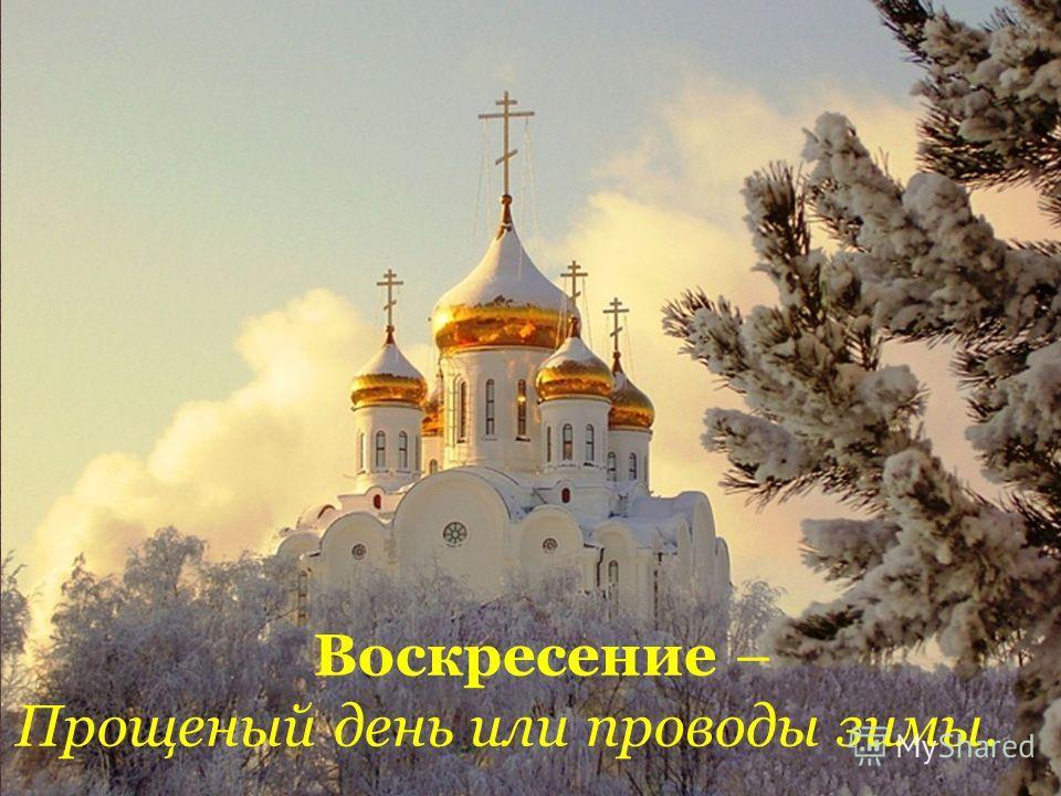 Воскресение – Прощеный день или проводы зимы.
