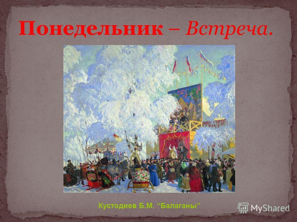 Понедельник – Встреча. Кустодиев Б.М. Балаганы