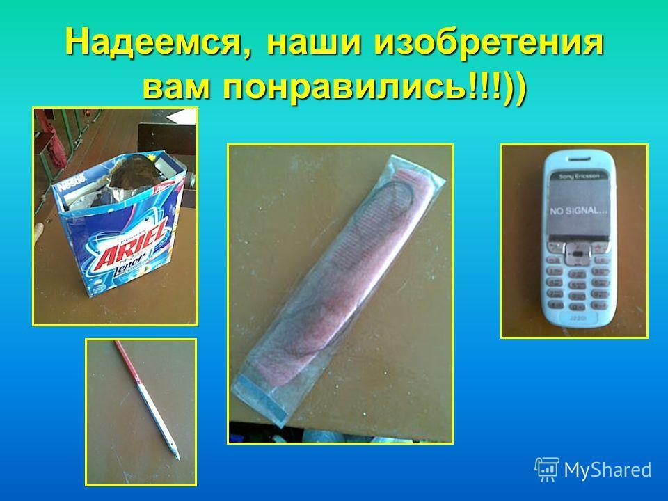 Надеемся, наши изобретения вам понравились!!!))