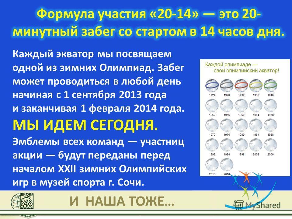 Каждый экватор мы посвящаем одной из зимних Олимпиад. Забег может проводиться в любой день начиная с 1 сентября 2013 года и заканчивая 1 февраля 2014 года. МЫ ИДЕМ СЕГОДНЯ. Эмблемы всех команд участниц акции будут переданы перед началом XXII зимних О