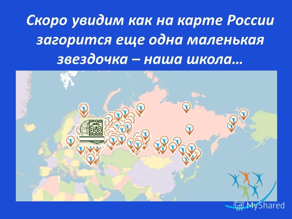 Скоро увидим как на карте России загорится еще одна маленькая звездочка – наша школа…