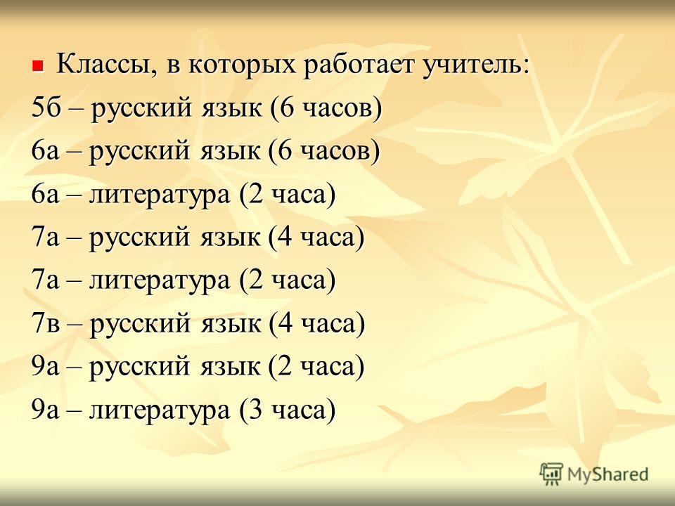 Классы, в которых работает учитель: Классы, в которых работает учитель: 5б – русский язык (6 часов) 6а – русский язык (6 часов) 6а – литература (2 часа) 7а – русский язык (4 часа) 7а – литература (2 часа) 7в – русский язык (4 часа) 9а – русский язык