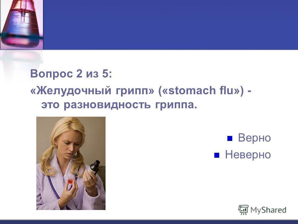 Вопрос 2 из 5: «Желудочный грипп» («stomach flu») - это разновидность гриппа. Верно Неверно