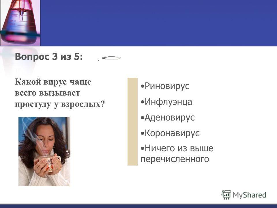 Вопрос 3 из 5: Какой вирус чаще всего вызывает простуду у взрослых? Риновирус Инфлуэнца Аденовирус Коронавирус Ничего из выше перечисленного