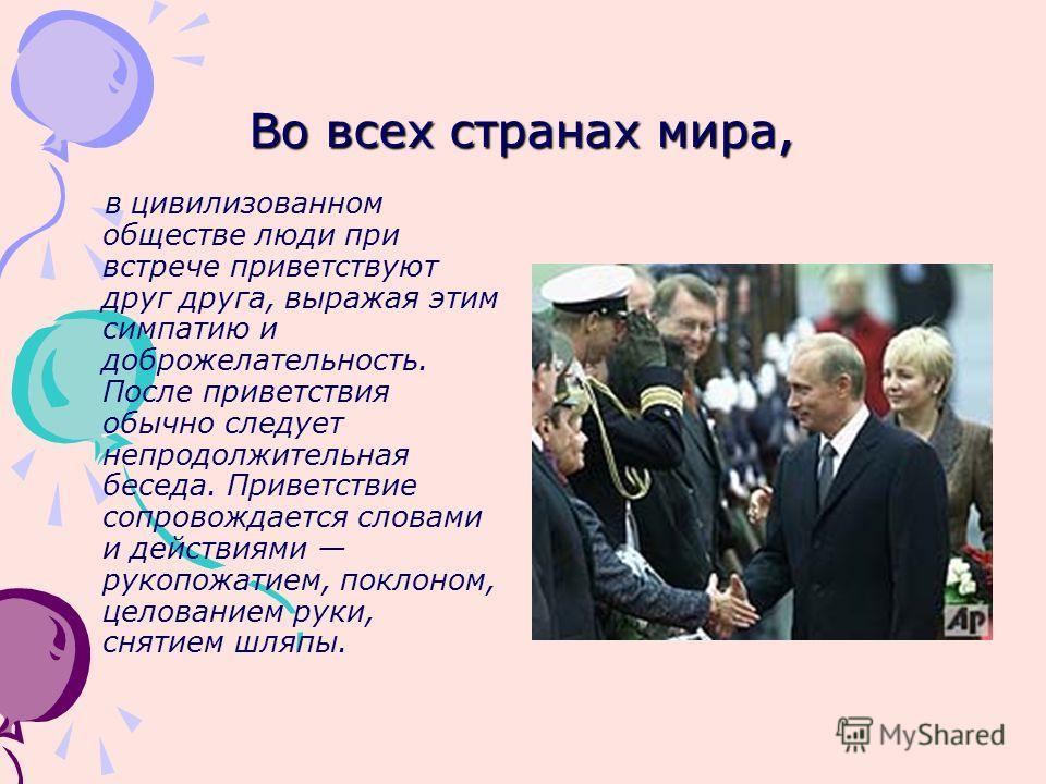 Во всех странах мира, в цивилизованном обществе люди при встрече приветствуют друг друга, выражая этим симпатию и доброжелательность. После приветствия обычно следует непродолжительная беседа. Приветствие сопровождается словами и действиями рукопожат