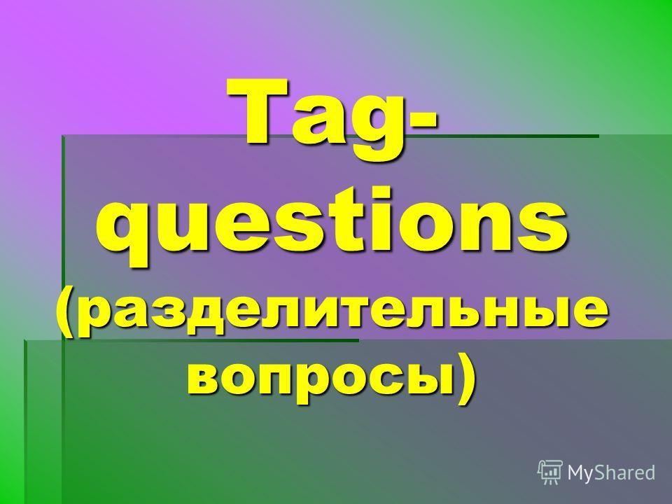 Tag- questions (разделительные вопросы)