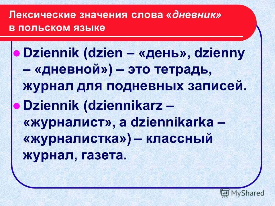Лексические значения слова «дневник» в польском языке Dziennik (dzien – «день», dzienny – «дневной») – это тетрадь, журнал для подневных записей. Dziennik (dziennikarz – «журналист», a dziennikarka – «журналистка») – классный журнал, газета.