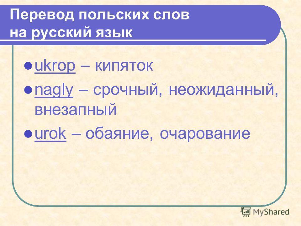 Перевод польских слов на русский язык ukrop – кипяток nagly – срочный, неожиданный, внезапный urok – обаяние, очарование