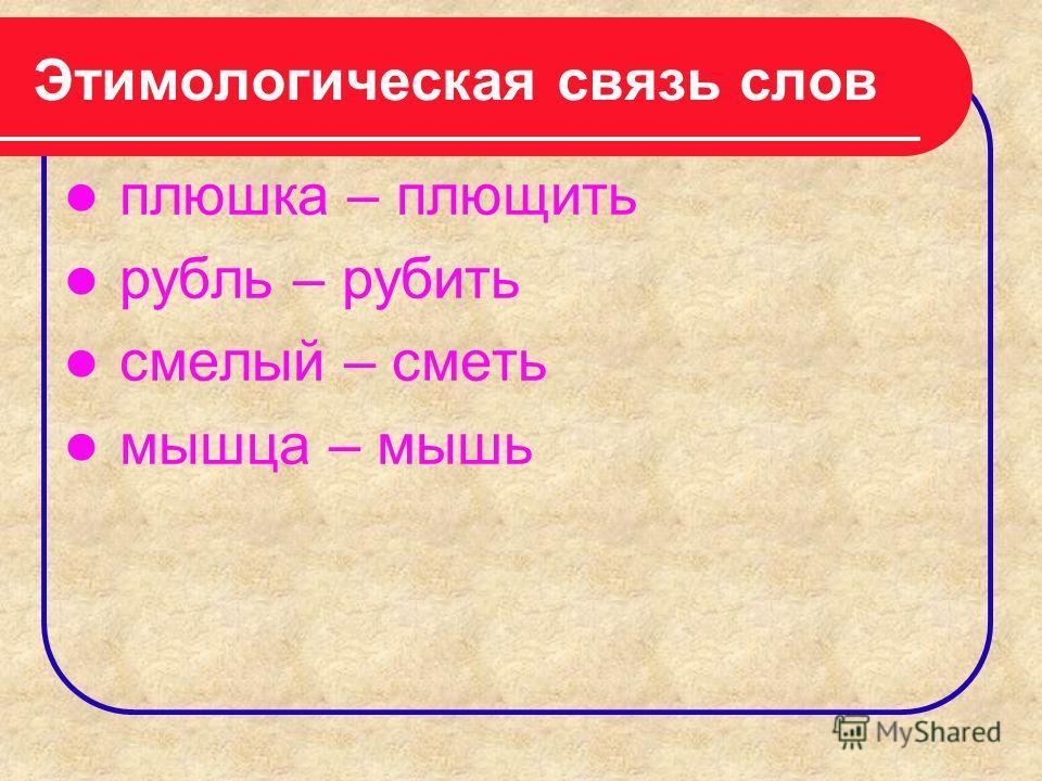 Этимологическая связь слов плюшка – плющить рубль – рубить смелый – сметь мышца – мышь