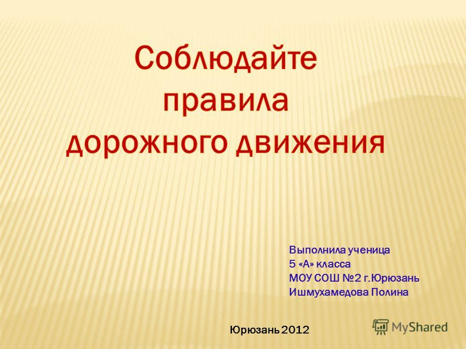 Выполнила ученица 5 «А» класса МОУ СОШ 2 г.Юрюзань Ишмухамедова Полина Юрюзань 2012