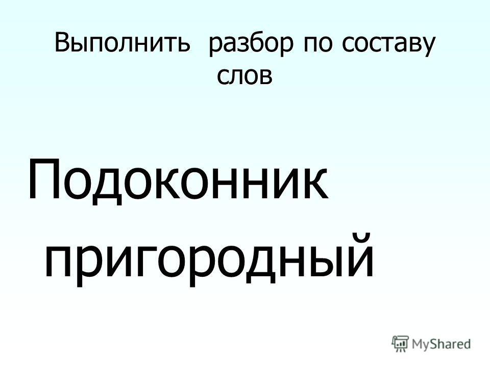 Выполнить разбор по составу слов Подоконник пригородный пригородный