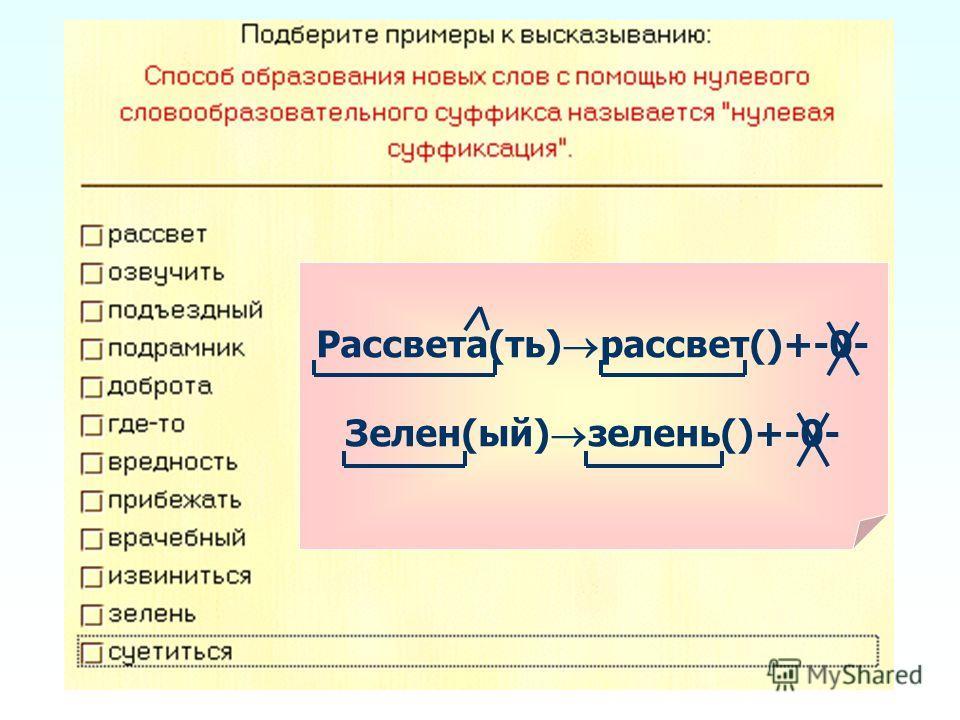 Рассвета(ть) рассвет()+-0- Зелен(ый) зелень()+-0-