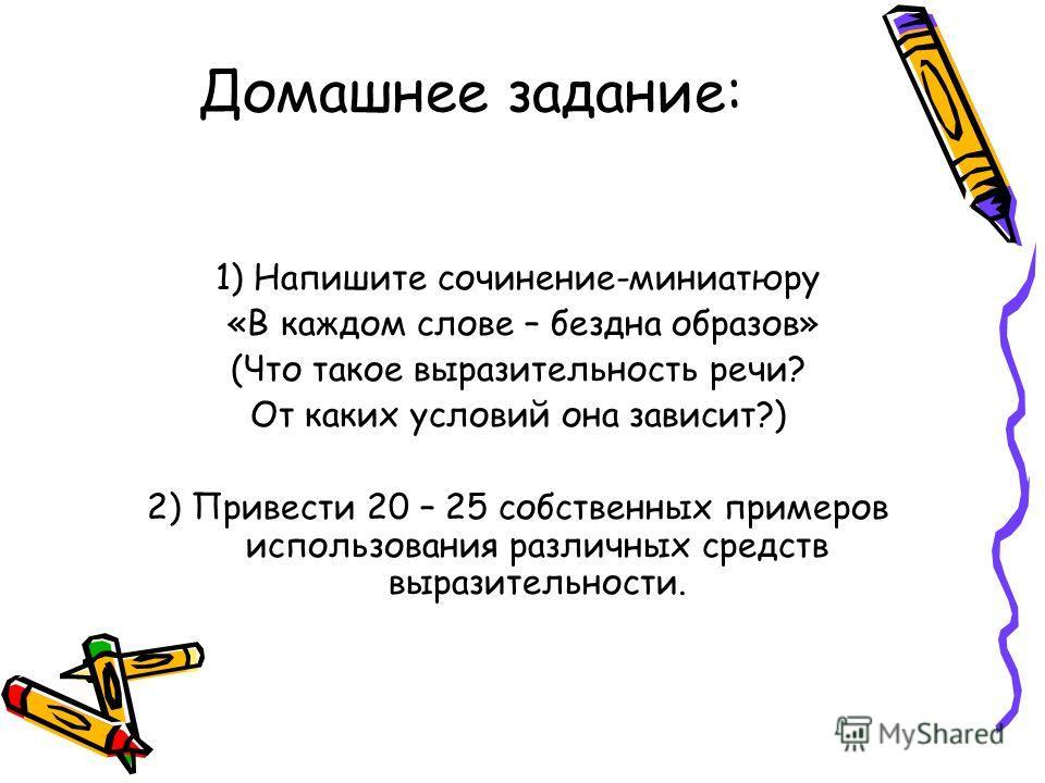 Домашнее задание: 1) Напишите сочинение-миниатюру «В каждом слове – бездна образов» (Что такое выразительность речи? От каких условий она зависит?) 2) Привести 20 – 25 собственных примеров использования различных средств выразительности.
