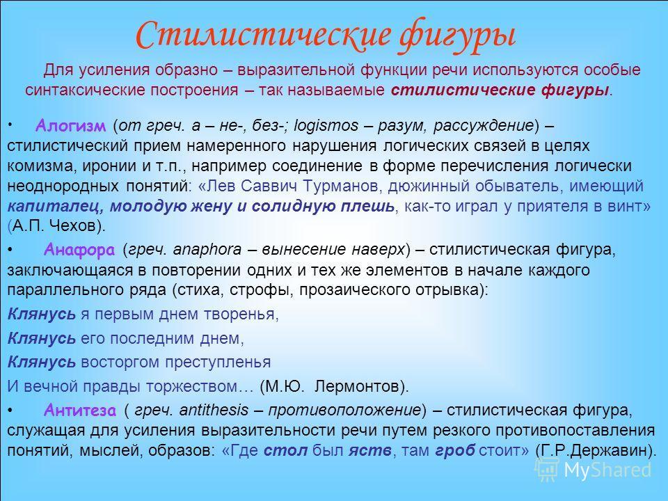 Стилистические фигуры Алогизм (от греч. а – не-, без-; logismos – разум, рассуждение) – стилистический прием намеренного нарушения логических связей в целях комизма, иронии и т.п., например соединение в форме перечисления логически неоднородных понят