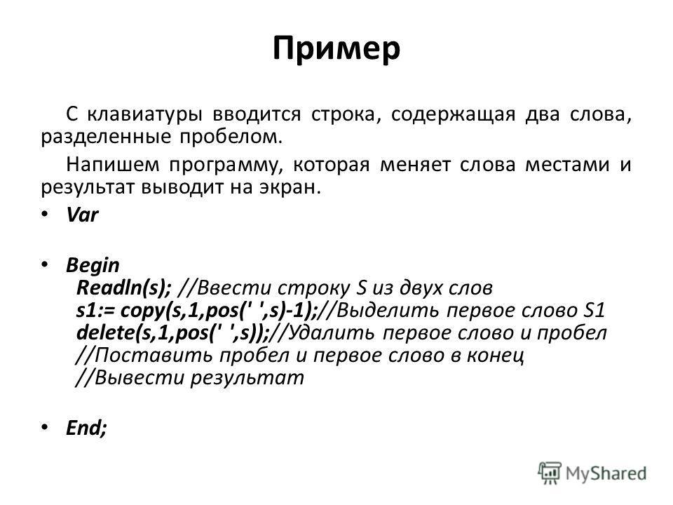 Пример С клавиатуры вводится строка, содержащая два слова, разделенные пробелом. Напишем программу, которая меняет слова местами и результат выводит на экран. Var Begin Readln(s); //Ввести строку S из двух слов s1:= copy(s,1,pos(' ',s)-1);//Выделить