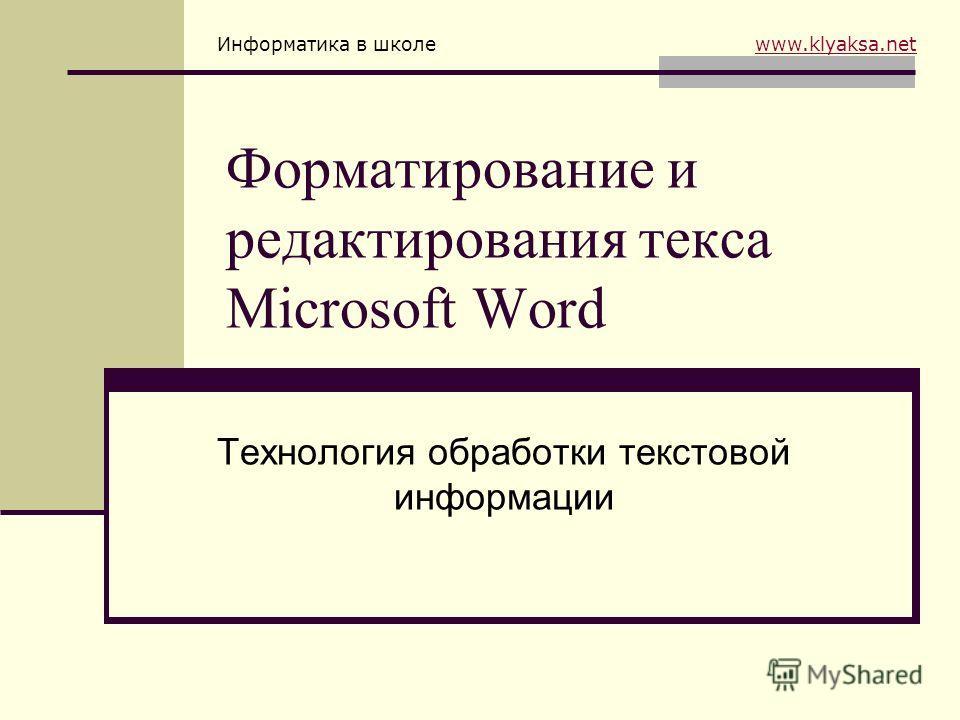 Информатика в школе www.klyaksa.netwww.klyaksa.net Форматирование и редактирования текса Microsoft Word Технология обработки текстовой информации