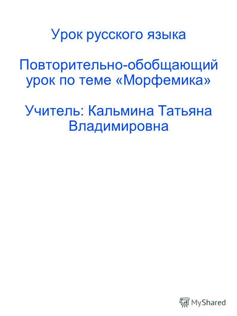 Урок русского языка Повторительно-обобщающий урок по теме «Морфемика» Учитель: Кальмина Татьяна Владимировна