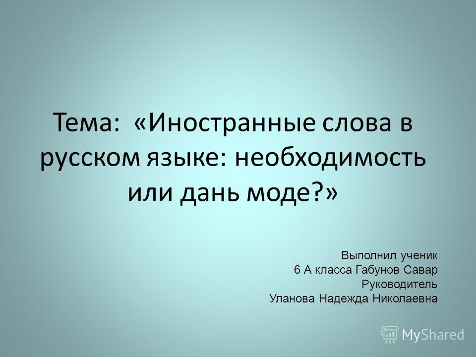 Тема: «Иностранные слова в русском языке: необходимость или дань моде?» Выполнил ученик 6 А класса Габунов Савар Руководитель Уланова Надежда Николаевна