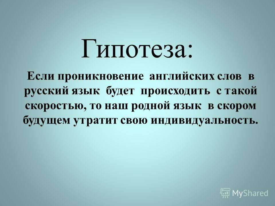 Гипотеза: Если проникновение английских слов в русский язык будет происходить с такой скоростью, то наш родной язык в скором будущем утратит свою индивидуальность.