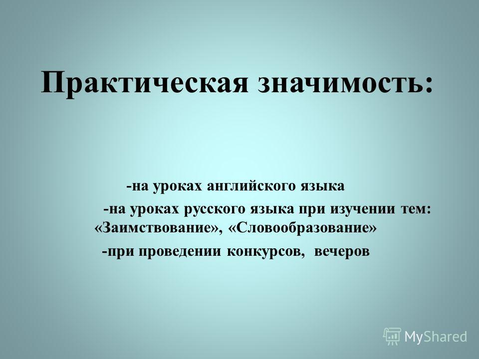 Практическая значимость: -на уроках английского языка -на уроках русского языка при изучении тем: «Заимствование», «Словообразование» -при проведении конкурсов, вечеров