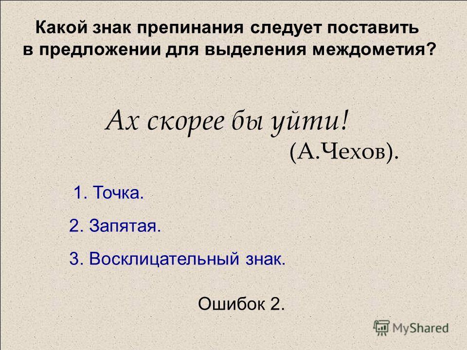 Какой знак препинания следует поставить в предложении для выделения междометия? Ах скорее бы уйти! (А.Чехов). 1. Точка. 2. Запятая. 3. Восклицательный знак. Ошибок 2.