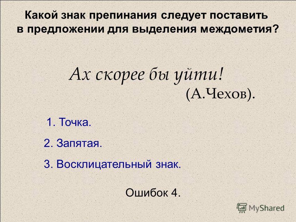 Какой знак препинания следует поставить в предложении для выделения междометия? Ах скорее бы уйти! (А.Чехов). 1. Точка. 2. Запятая. 3. Восклицательный знак. Ошибок 4.