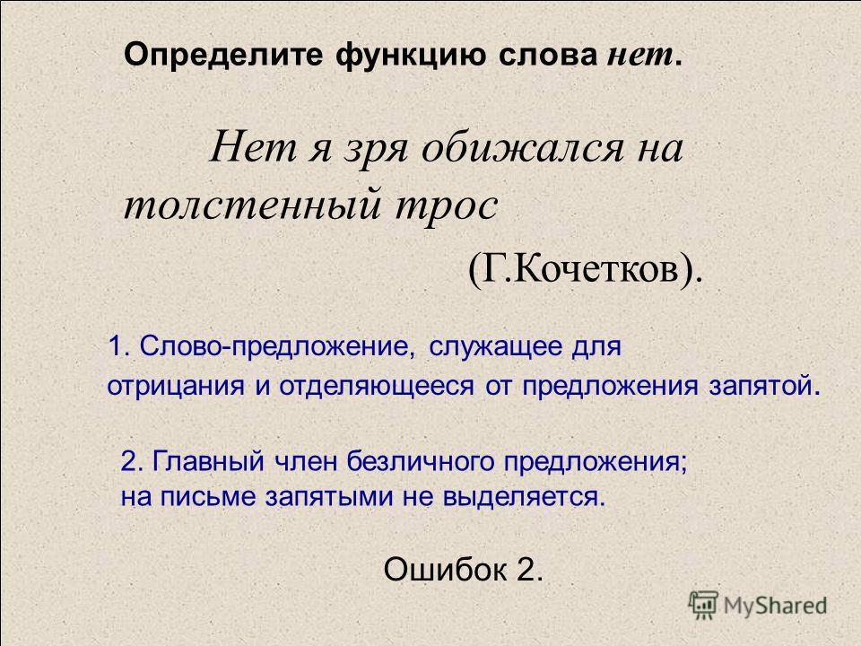 Определите функцию слова нет. Нет я зря обижался на толстенный трос (Г.Кочетков). 1.Слово-предложение, служащее дляСлово-предложение, служащее для отрицания и отделяющееся от предложения запятой. 2. Главный член безличного предложения; на письме запя