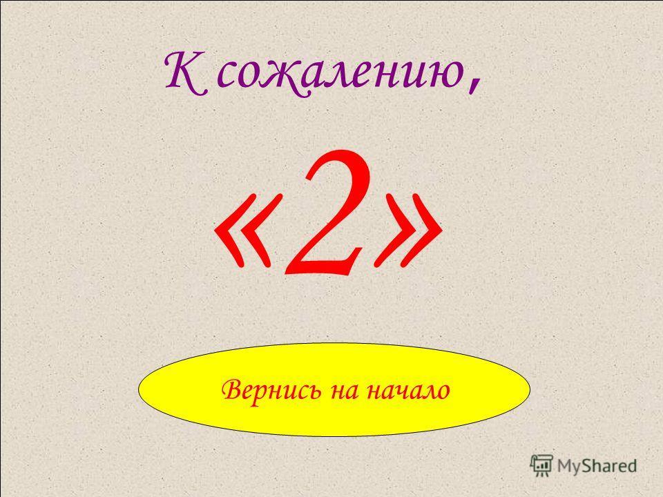 К сожалению, «2» Вернись на начало