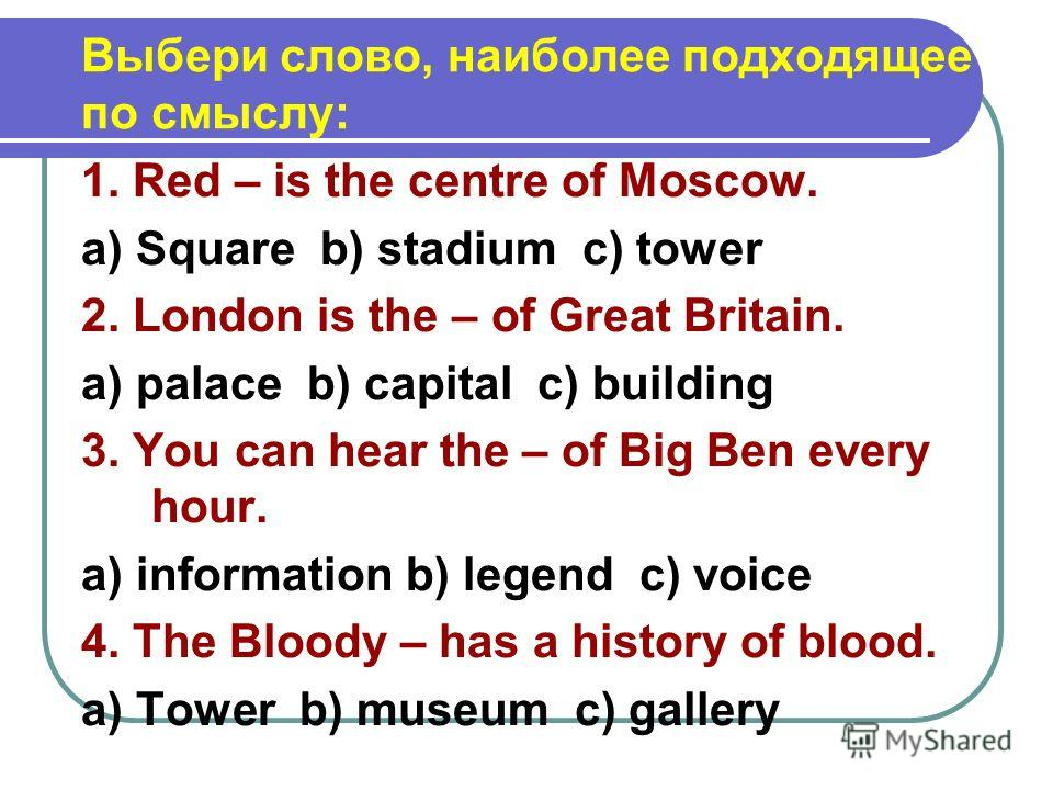 Выбери слово, наиболее подходящее по смыслу: 1. Red – is the centre of Moscow. a) Square b) stadium c) tower 2. London is the – of Great Britain. a) palace b) capital c) building 3. You can hear the – of Big Ben every hour. a) information b) legend c