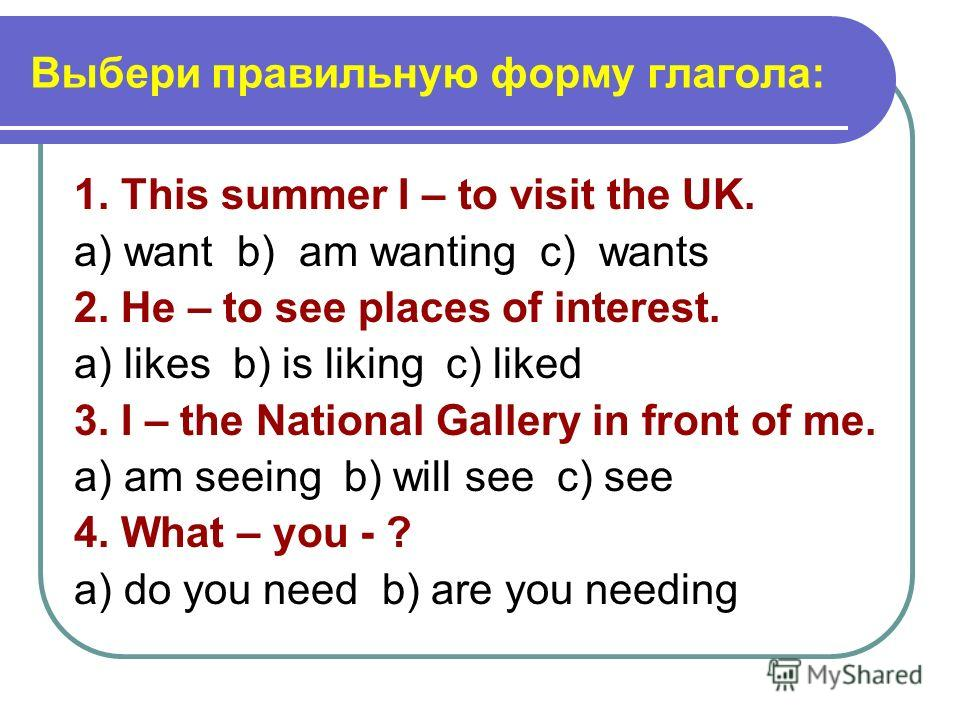 Выбери правильную форму глагола: 1. This summer I – to visit the UK. a) want b) am wanting c) wants 2. He – to see places of interest. a) likes b) is liking c) liked 3. I – the National Gallery in front of me. a) am seeing b) will see c) see 4. What