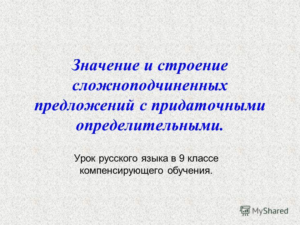Значение и строение сложноподчиненных предложений с придаточными определительными. Урок русского языка в 9 классе компенсирующего обучения.