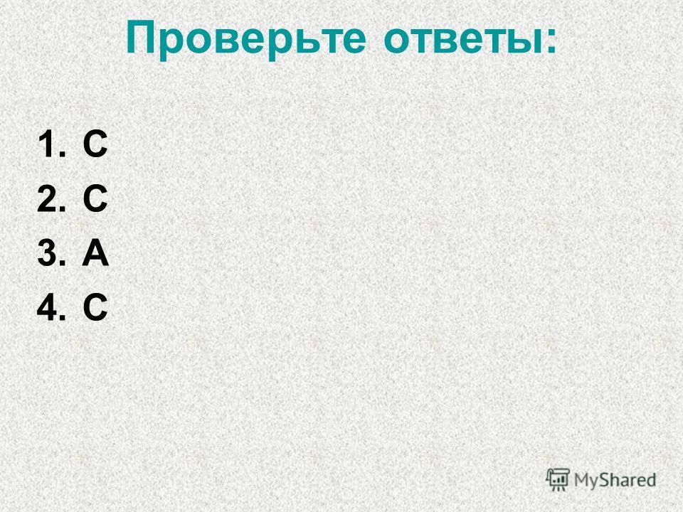Проверьте ответы: 1.С 2.С 3.А 4.С