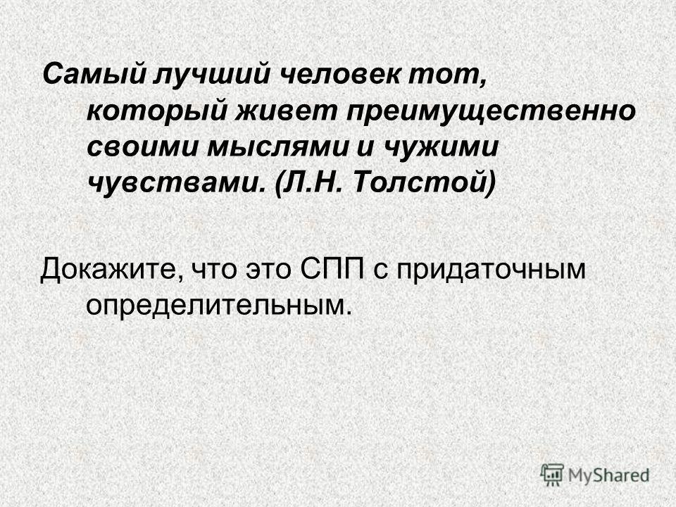 Самый лучший человек тот, который живет преимущественно своими мыслями и чужими чувствами. (Л.Н. Толстой) Докажите, что это СПП с придаточным определительным.