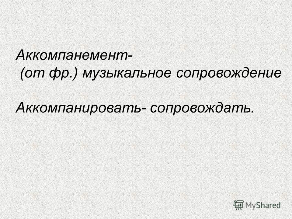 Аккомпанемент- (от фр.) музыкальное сопровождение Аккомпанировать- сопровождать.