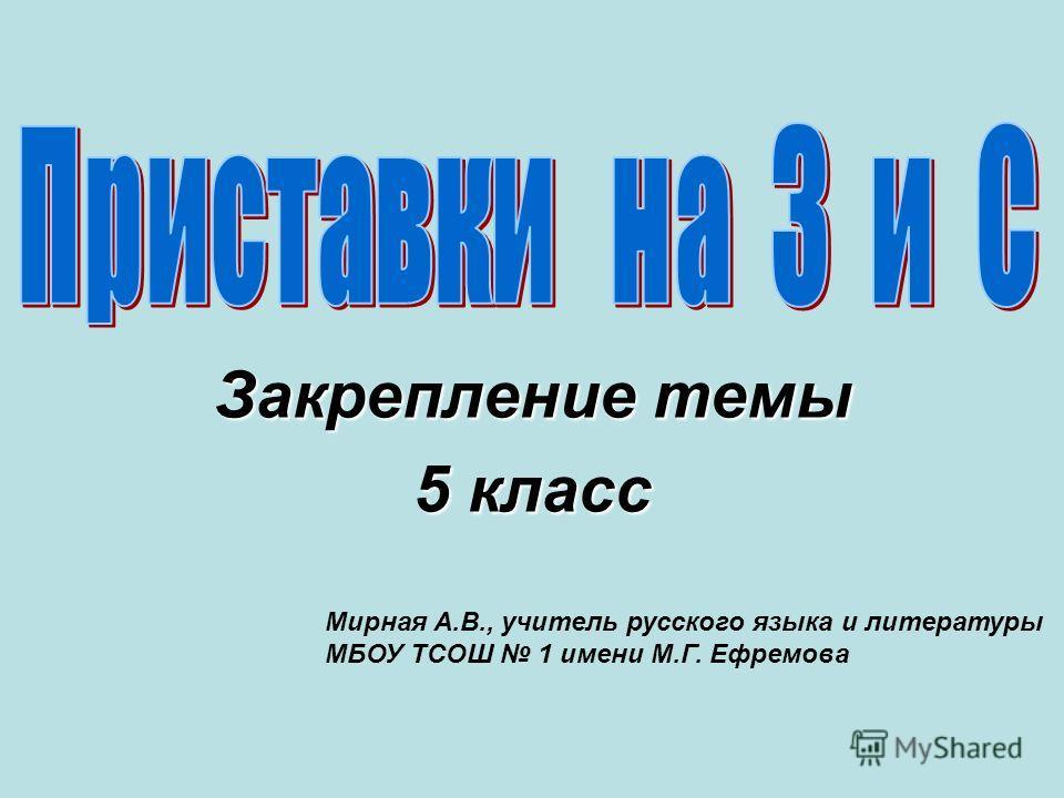 Закрепление темы 5 класс Мирная А.В., учитель русского языка и литературы МБОУ ТСОШ 1 имени М.Г. Ефремова