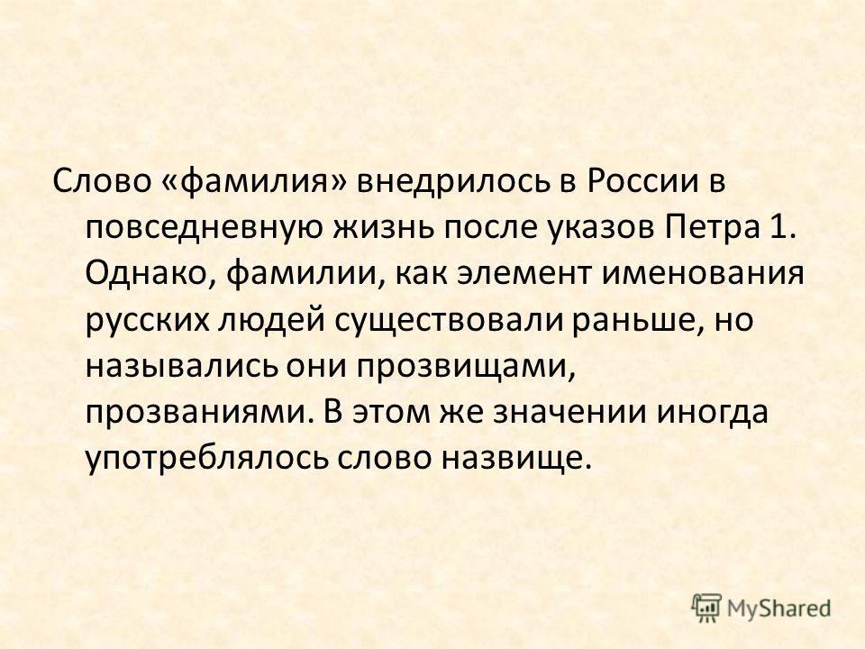 Слово «фамилия» внедрилось в России в повседневную жизнь после указов Петра 1. Однако, фамилии, как элемент именования русских людей существовали раньше, но назывались они прозвищами, прозваниями. В этом же значении иногда употреблялось слово назвище