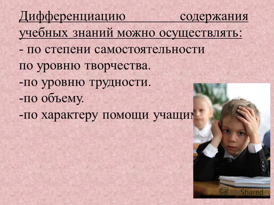 Дифференциацию содержания учебных знаний можно осуществлять: - по степени самостоятельности по уровню творчества. -по уровню трудности. -по объему. -по характеру помощи учащимся.