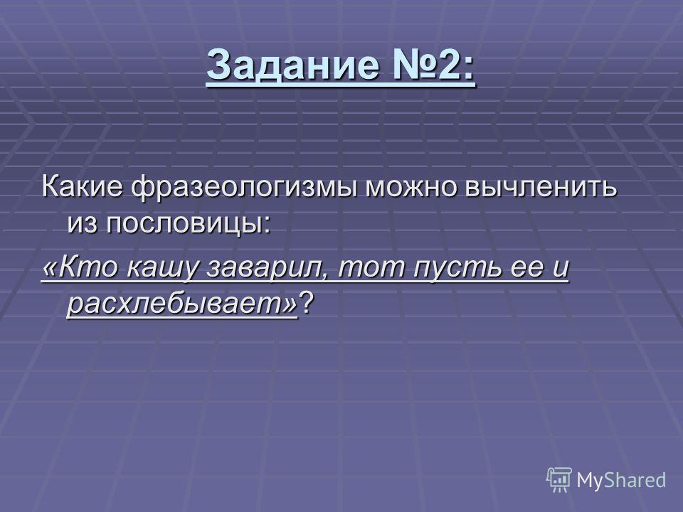 Задание 2: Какие фразеологизмы можно вычленить из пословицы: «Кто кашу заварил, тот пусть ее и расхлебывает»?
