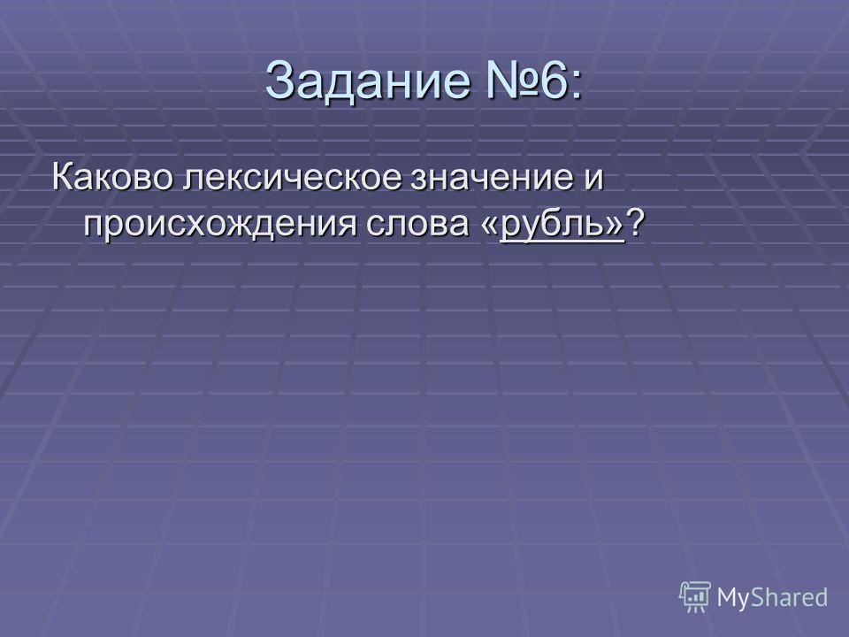 Задание 6: Каково лексическое значение и происхождения слова «рубль»?