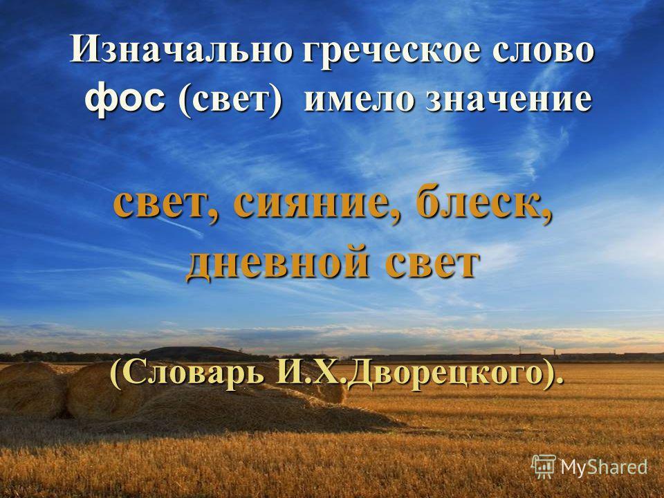 Изначально греческое слово фос (свет) имело значение свет, сияние, блеск, дневной свет (Словарь И.Х.Дворецкого).