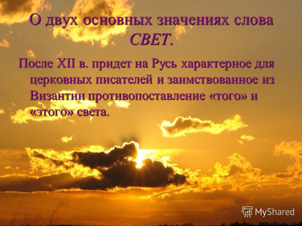 О двух основных значениях слова СВЕТ. После XII в. придет на Русь характерное для церковных писателей и заимствованное из Византии противопоставление «того» и «этого» света.