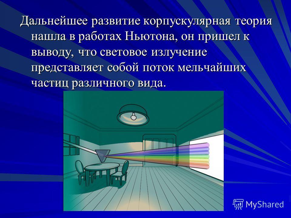 Дальнейшее развитие корпускулярная теория нашла в работах Ньютона, он пришел к выводу, что световое излучение представляет собой поток мельчайших частиц различного вида.