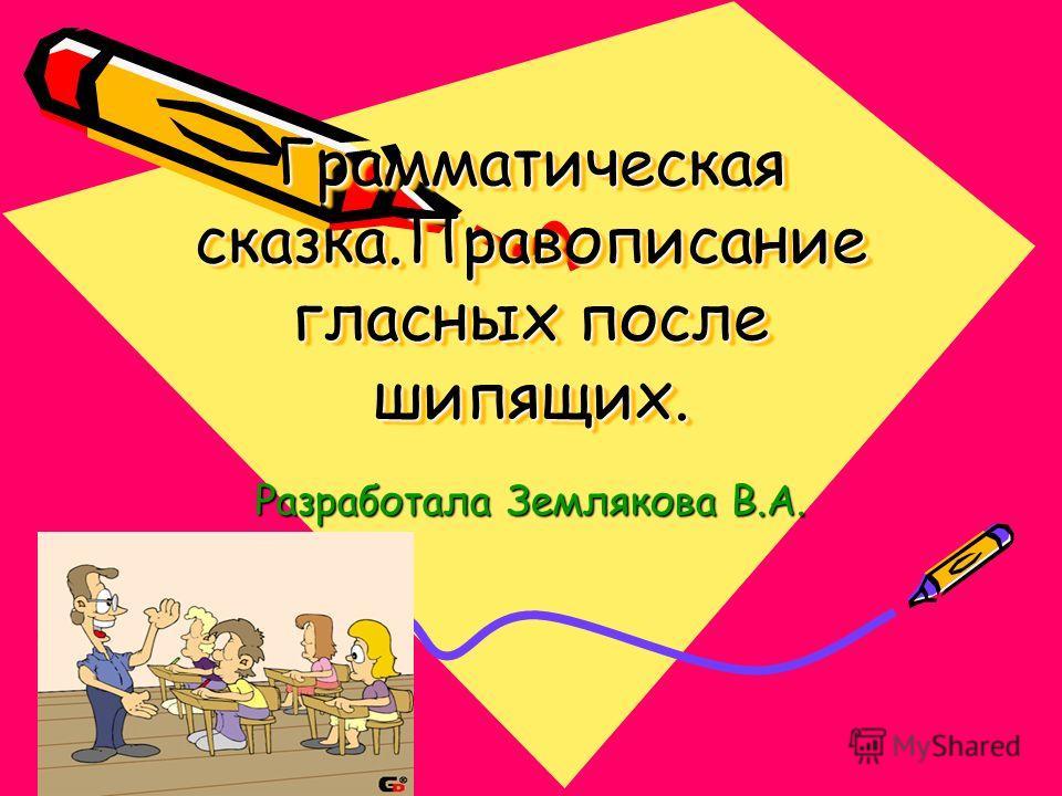 Грамматическая сказка.Правописание гласных после шипящих. Разработала Землякова В.А.