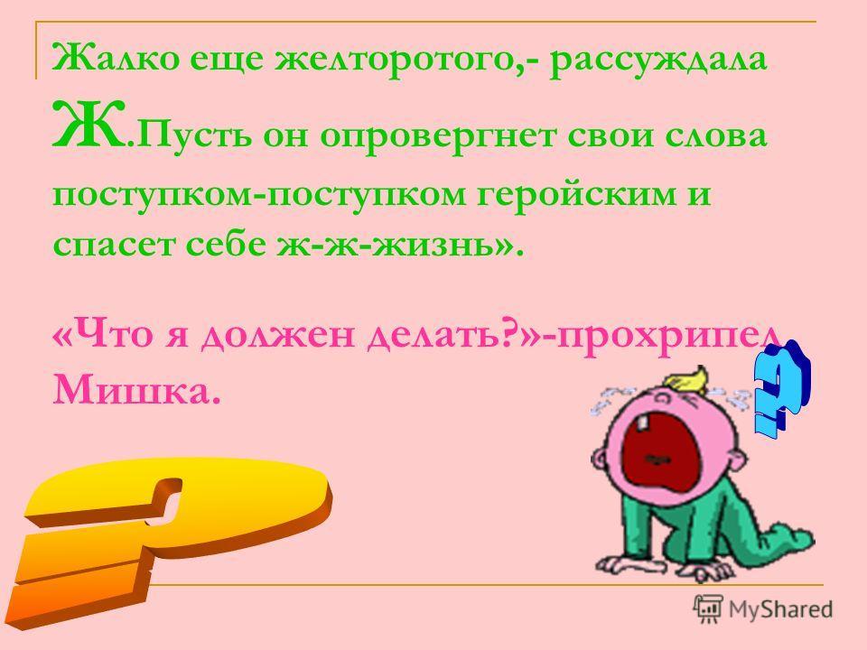 Жалко еще желторотого,- рассуждала Ж.Пусть он опровергнет свои слова поступком-поступком геройским и спасет себе ж-ж-жизнь». «Что я должен делать?»-прохрипел Мишка.