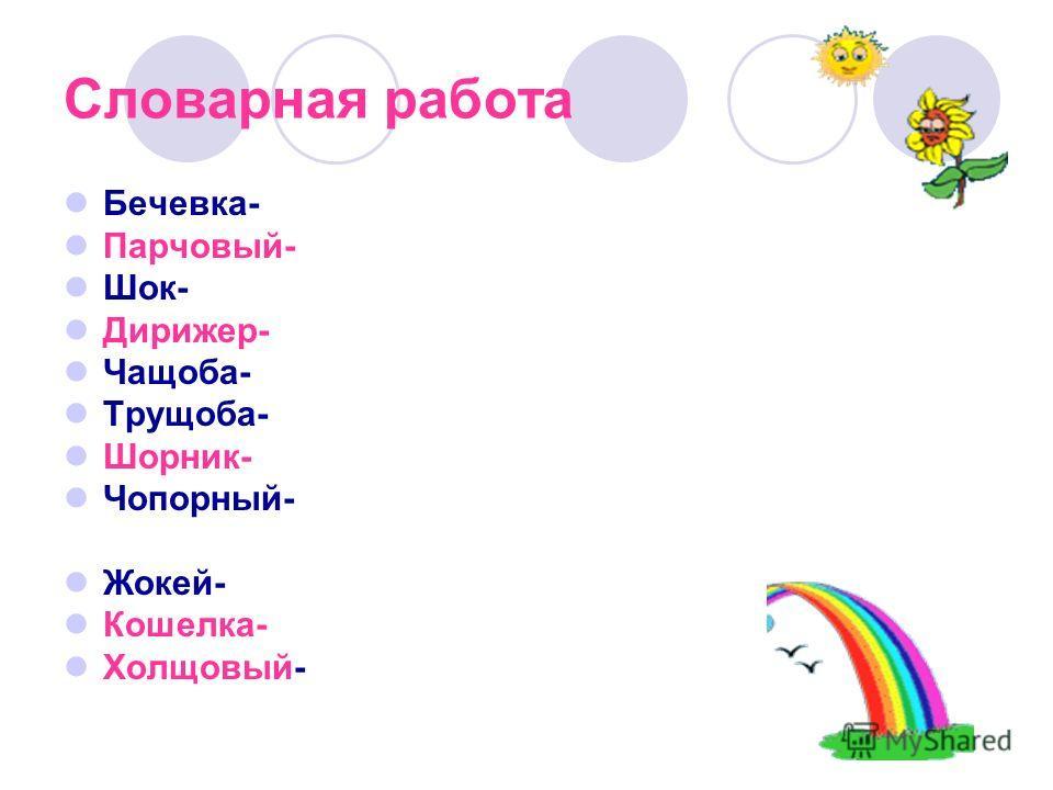 Словарная работа Бечевка- Парчовый- Шок- Дирижер- Чащоба- Трущоба- Шорник- Чопорный- Жокей- Кошелка- Холщовый-