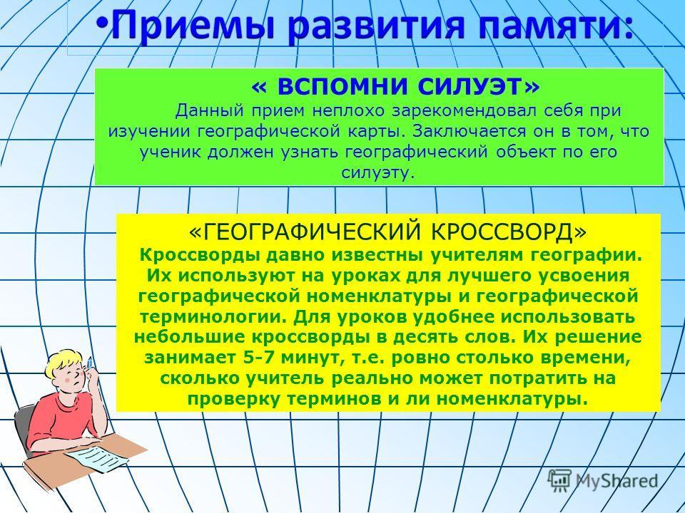 « ВСПОМНИ СИЛУЭТ» Данный прием неплохо зарекомендовал себя при изучении географической карты. Заключается он в том, что ученик должен узнать географический объект по его силуэту. «ГЕОГРАФИЧЕСКИЙ КРОССВОРД» Кроссворды давно известны учителям географии