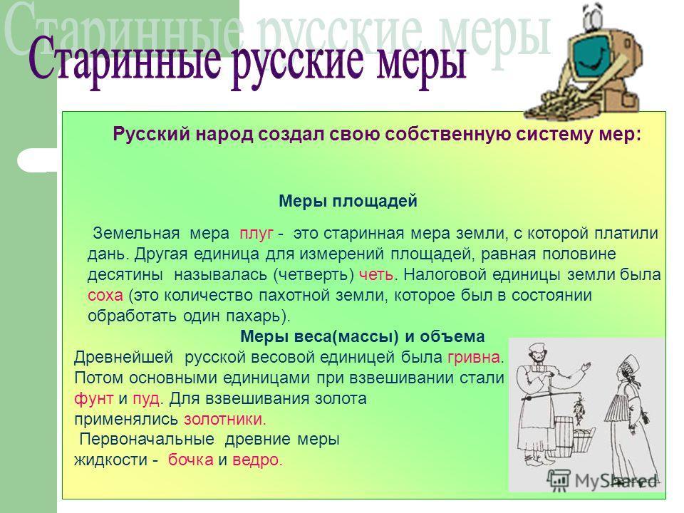 Русский народ создал свою собственную систему мер: Меры площадей Земельная мера плуг - это старинная мера земли, с которой платили дань. Другая единица для измерений площадей, равная половине десятины называлась (четверть) четь. Налоговой единицы зем