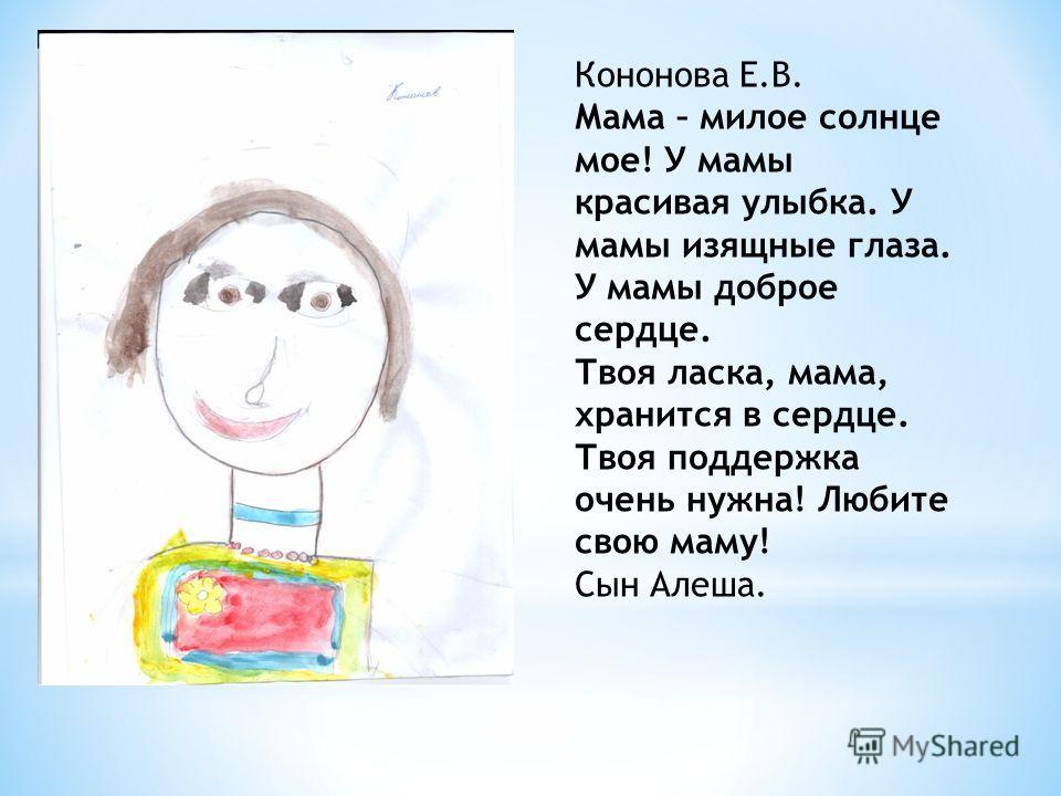 Кононова Е.В. Мама – милое солнце мое! У мамы красивая улыбка. У мамы изящные глаза. У мамы доброе сердце. Твоя ласка, мама, хранится в сердце. Твоя поддержка очень нужна! Любите свою маму! Сын Алеша.