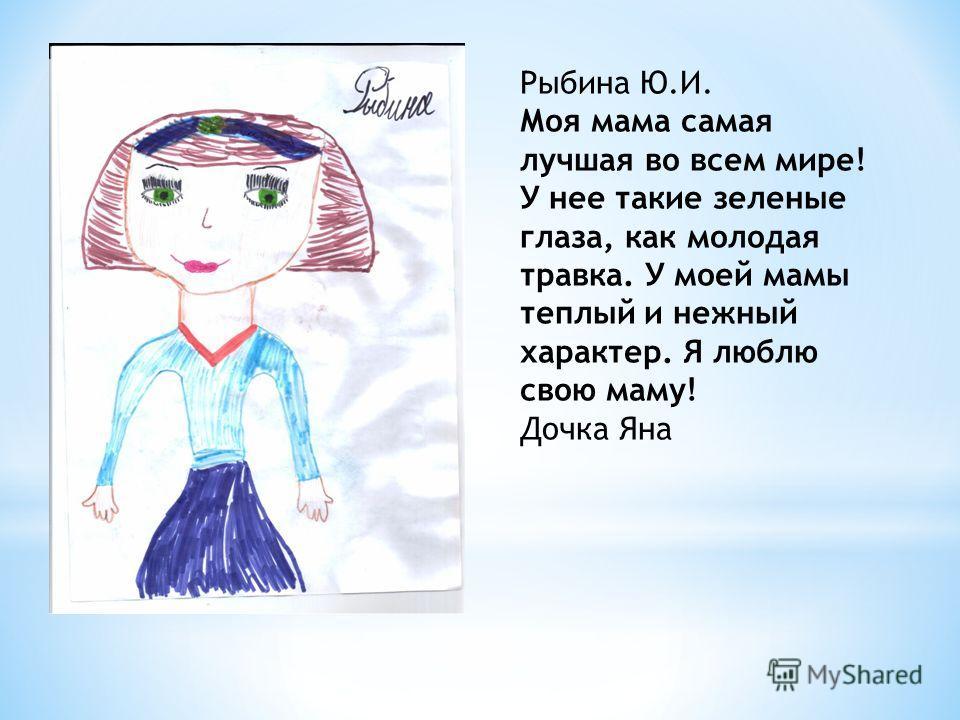 Рыбина Ю.И. Моя мама самая лучшая во всем мире! У нее такие зеленые глаза, как молодая травка. У моей мамы теплый и нежный характер. Я люблю свою маму! Дочка Яна